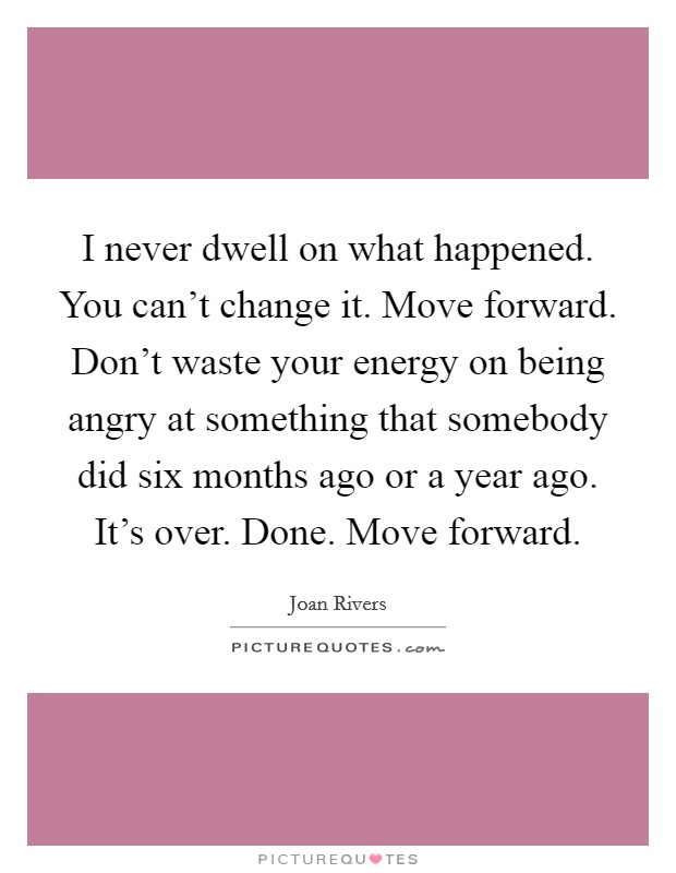 I never dwell on what happened. You can't change it. Move forward. Don't waste your energy on being angry at something that somebody did six months ago or a year ago. It's over. Done. Move forward Picture Quote #1