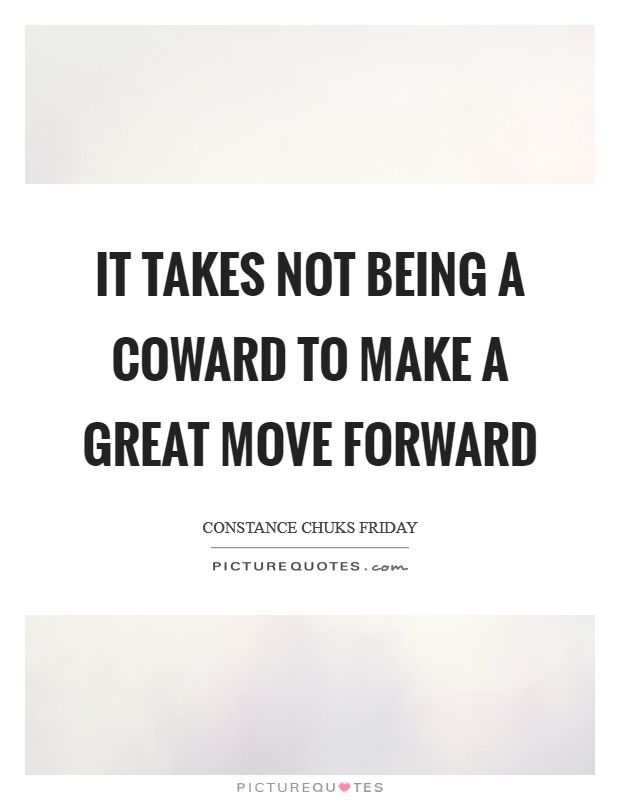 It takes not being a coward to make a great move forward Picture Quote #1