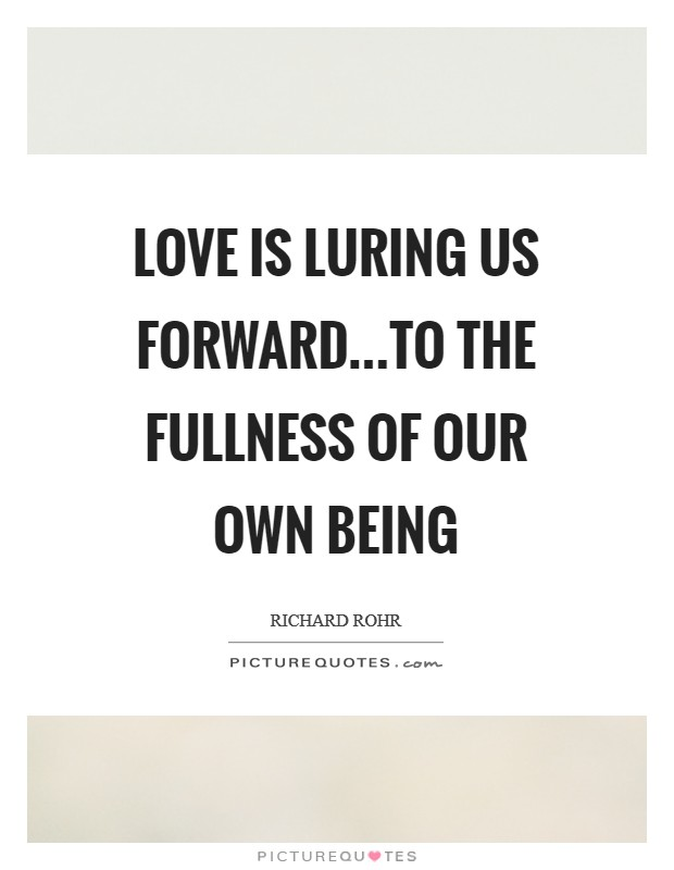 Love is luring us forward...to the fullness of our own being Picture Quote #1