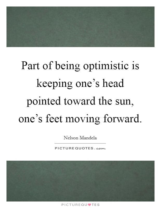 Part of being optimistic is keeping one's head pointed toward the sun, one's feet moving forward Picture Quote #1