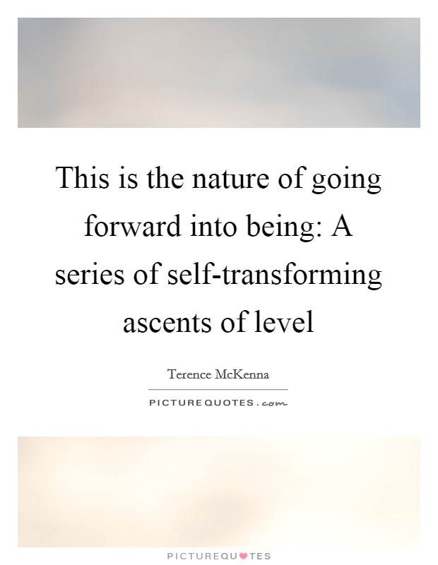 This is the nature of going forward into being: A series of self-transforming ascents of level Picture Quote #1