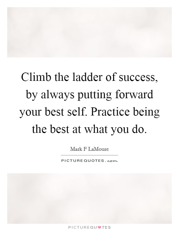 Climb the ladder of success, by always putting forward your best self. Practice being the best at what you do Picture Quote #1