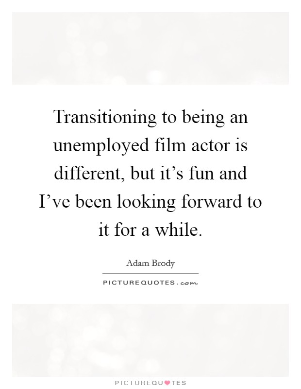 Transitioning to being an unemployed film actor is different, but it's fun and I've been looking forward to it for a while Picture Quote #1