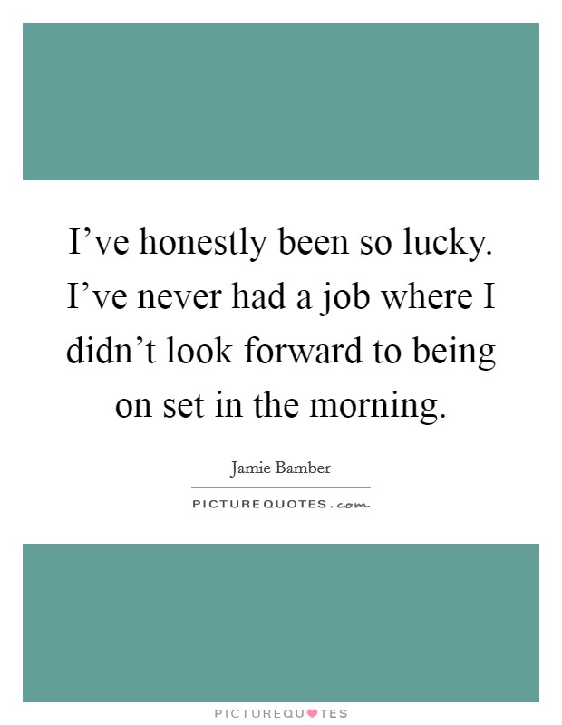 I've honestly been so lucky. I've never had a job where I didn't look forward to being on set in the morning Picture Quote #1