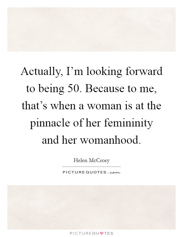 Actually, I'm looking forward to being 50. Because to me, that's when a woman is at the pinnacle of her femininity and her womanhood Picture Quote #1