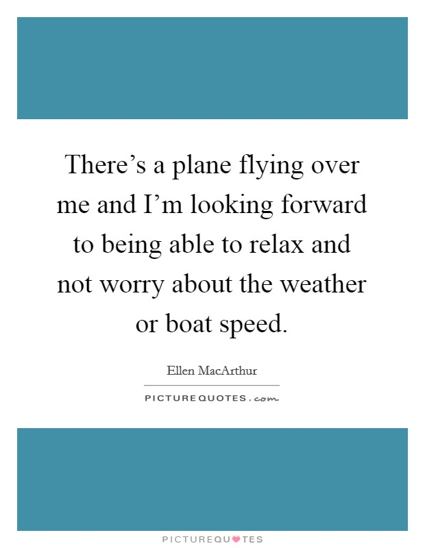 There's a plane flying over me and I'm looking forward to being able to relax and not worry about the weather or boat speed Picture Quote #1