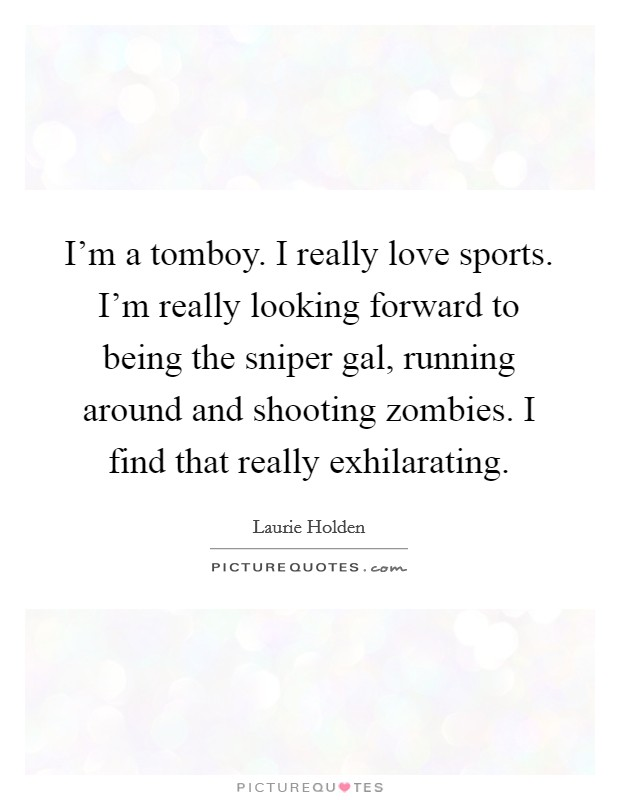 I'm a tomboy. I really love sports. I'm really looking forward to being the sniper gal, running around and shooting zombies. I find that really exhilarating Picture Quote #1