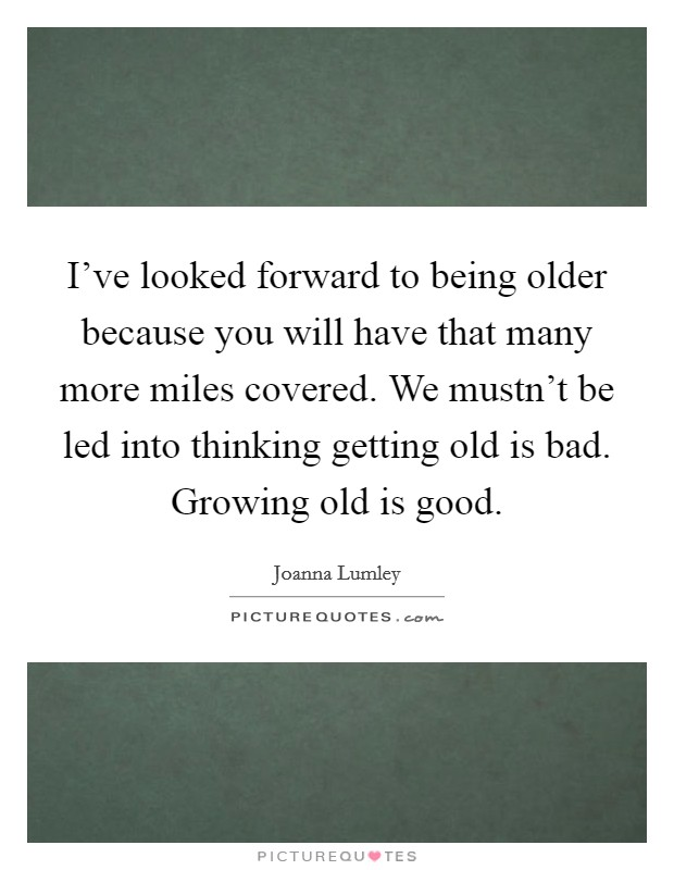I've looked forward to being older because you will have that many more miles covered. We mustn't be led into thinking getting old is bad. Growing old is good Picture Quote #1
