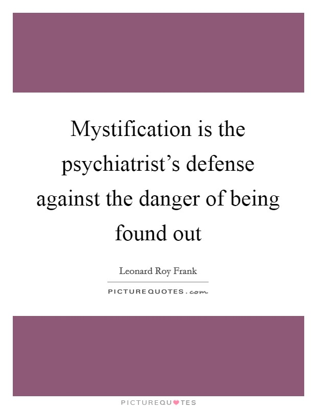 Mystification is the psychiatrist's defense against the danger of being found out Picture Quote #1