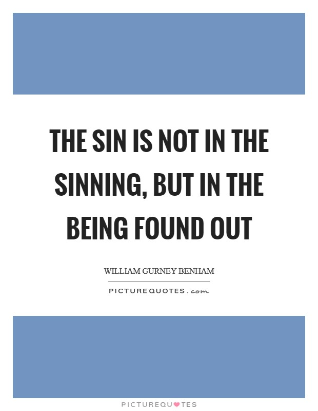 The sin is not in the sinning, but in the being found out Picture Quote #1