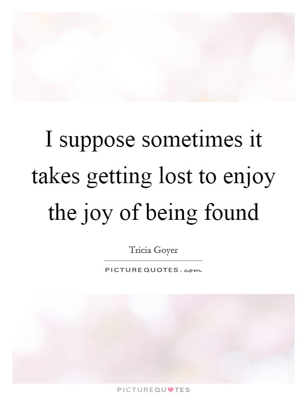 I suppose sometimes it takes getting lost to enjoy the joy of being found Picture Quote #1