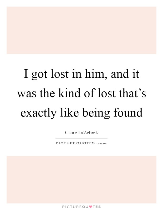 I got lost in him, and it was the kind of lost that's exactly like being found Picture Quote #1