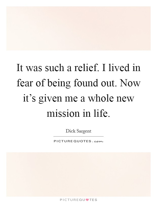It was such a relief. I lived in fear of being found out. Now it's given me a whole new mission in life Picture Quote #1
