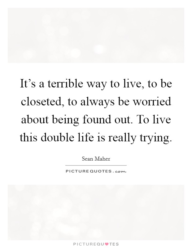 It's a terrible way to live, to be closeted, to always be worried about being found out. To live this double life is really trying Picture Quote #1