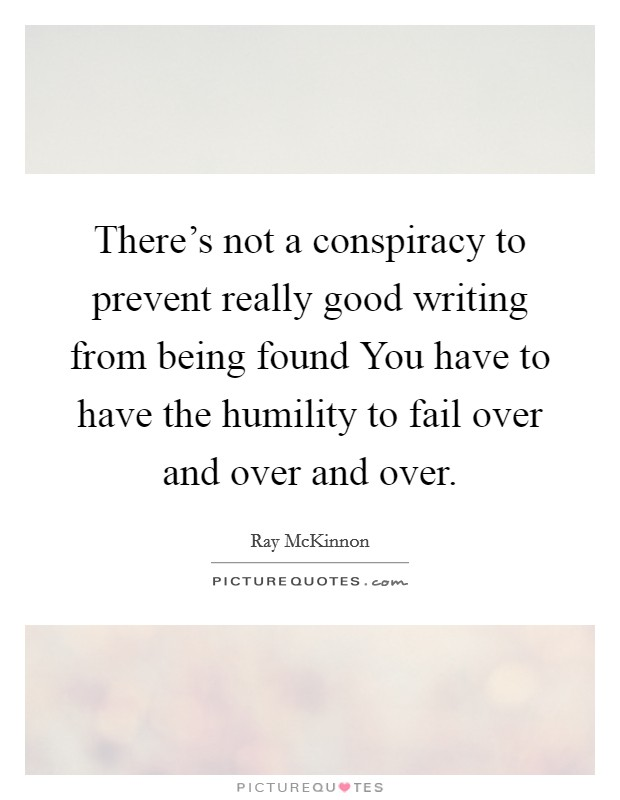 There's not a conspiracy to prevent really good writing from being found You have to have the humility to fail over and over and over Picture Quote #1