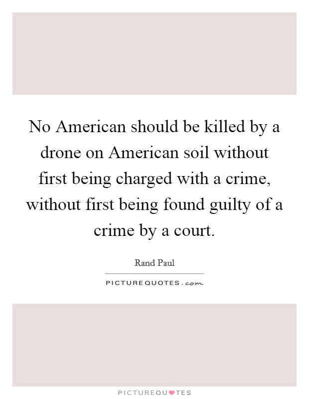 No American should be killed by a drone on American soil without first being charged with a crime, without first being found guilty of a crime by a court Picture Quote #1