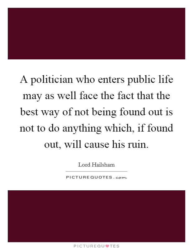 A politician who enters public life may as well face the fact that the best way of not being found out is not to do anything which, if found out, will cause his ruin Picture Quote #1
