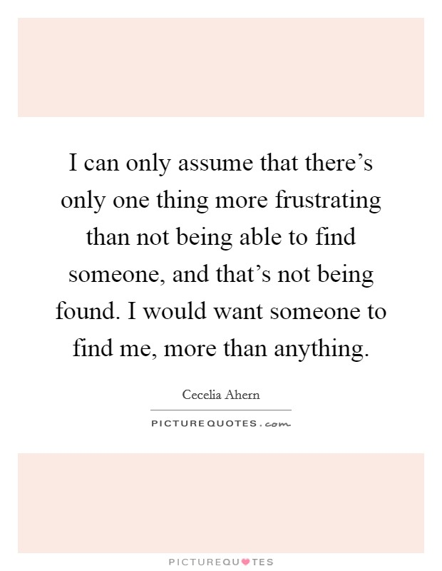 I can only assume that there's only one thing more frustrating than not being able to find someone, and that's not being found. I would want someone to find me, more than anything Picture Quote #1