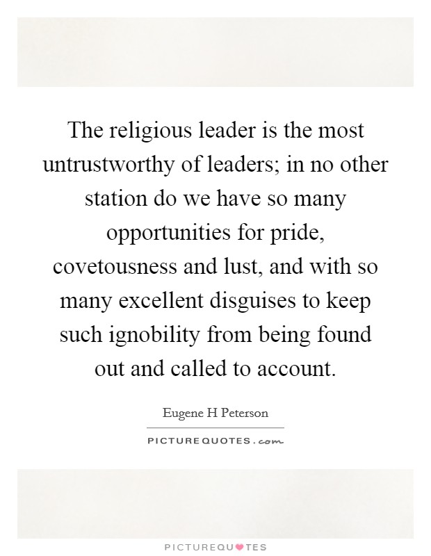 The religious leader is the most untrustworthy of leaders; in no other station do we have so many opportunities for pride, covetousness and lust, and with so many excellent disguises to keep such ignobility from being found out and called to account Picture Quote #1