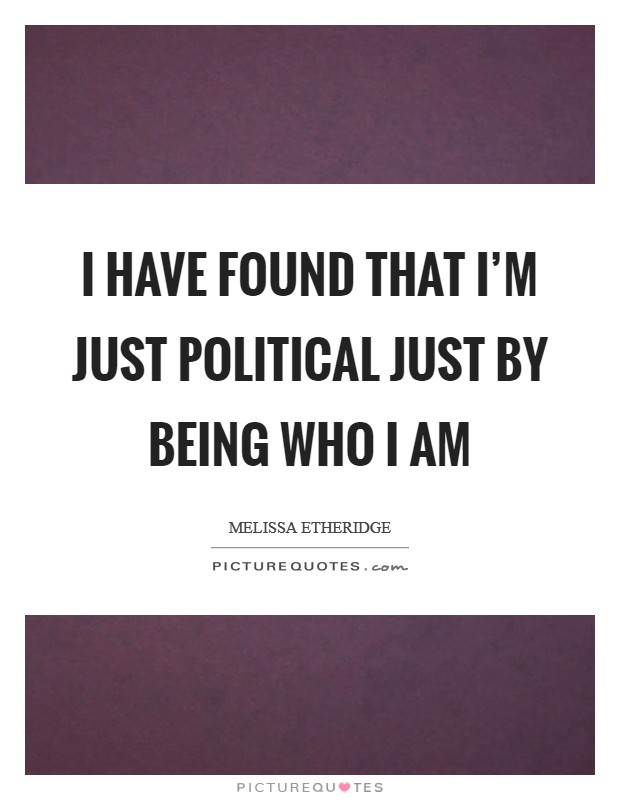 I have found that I'm just political just by being who I am Picture Quote #1