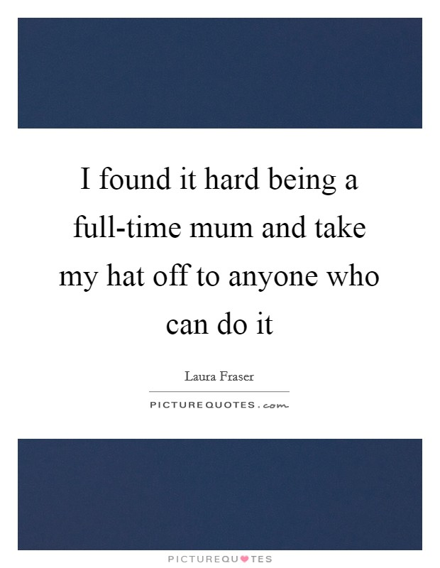 I found it hard being a full-time mum and take my hat off to anyone who can do it Picture Quote #1