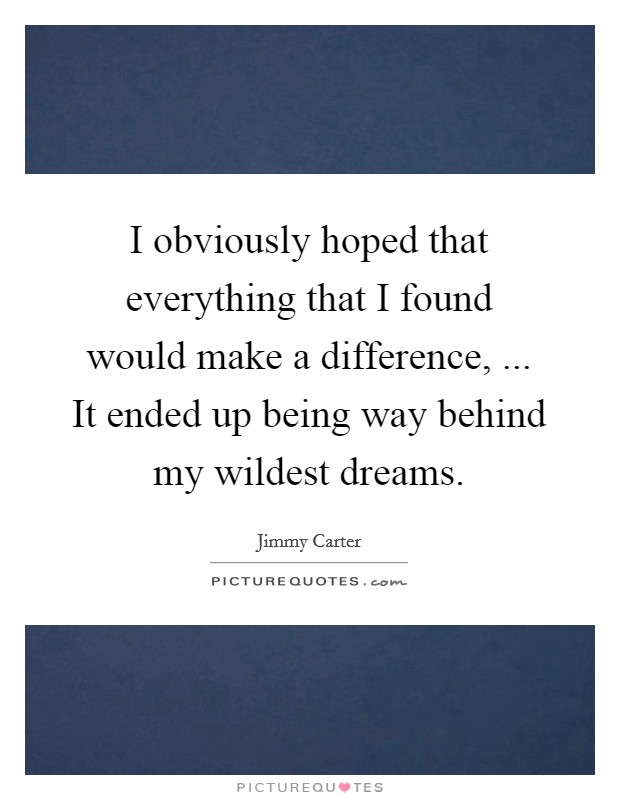 I obviously hoped that everything that I found would make a difference, ... It ended up being way behind my wildest dreams Picture Quote #1