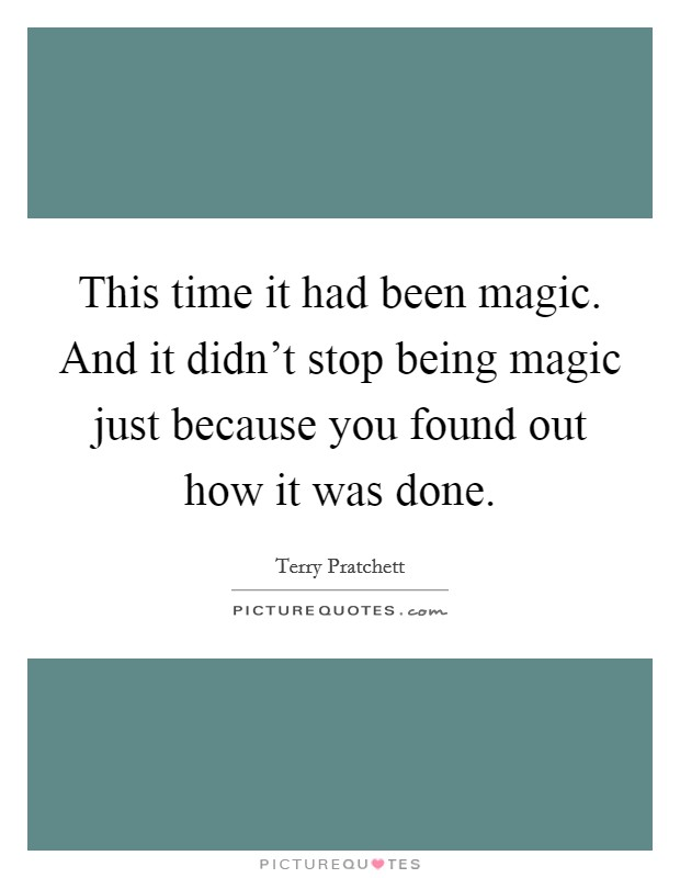 This time it had been magic. And it didn't stop being magic just because you found out how it was done Picture Quote #1