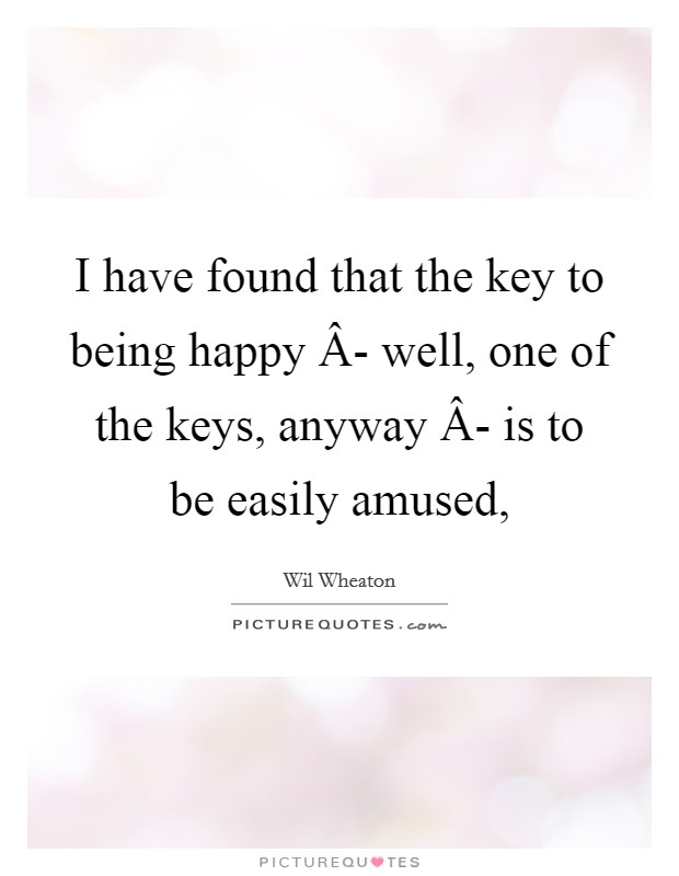 I have found that the key to being happy Â- well, one of the keys, anyway Â- is to be easily amused, Picture Quote #1