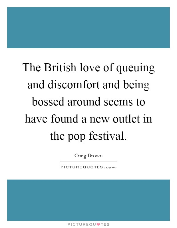 The British love of queuing and discomfort and being bossed around seems to have found a new outlet in the pop festival Picture Quote #1