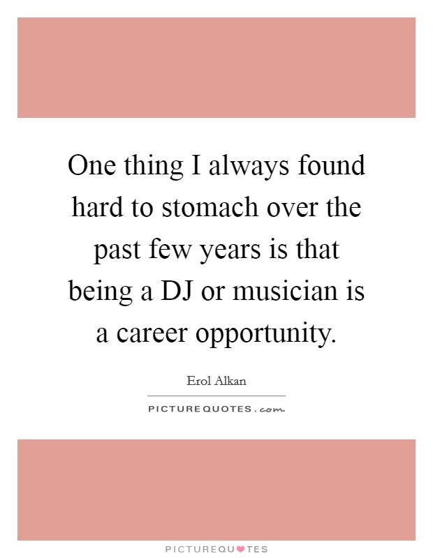 One thing I always found hard to stomach over the past few years is that being a DJ or musician is a career opportunity Picture Quote #1