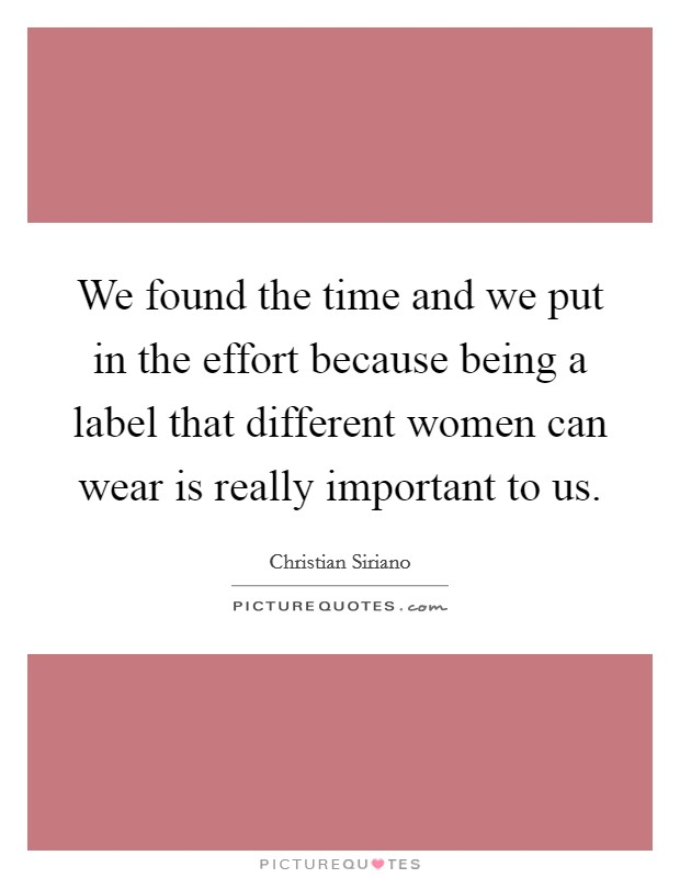 We found the time and we put in the effort because being a label that different women can wear is really important to us. Picture Quote #1