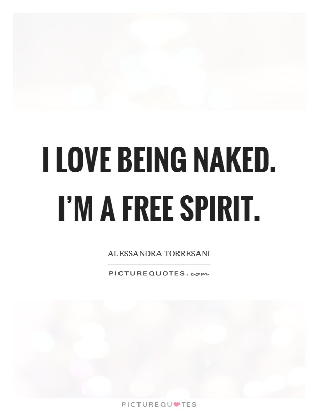 I love being naked. I'm a free spirit Picture Quote #1