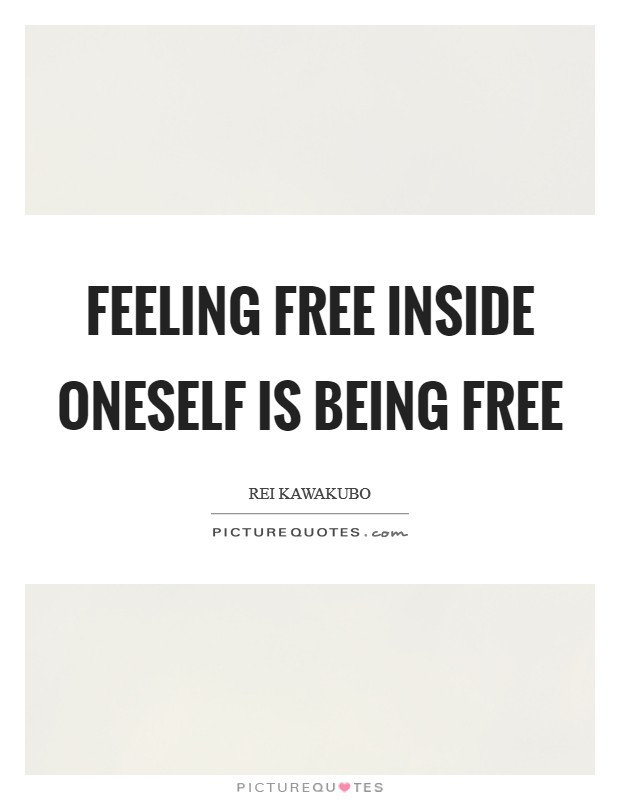 Feeling free inside oneself is being free Picture Quote #1