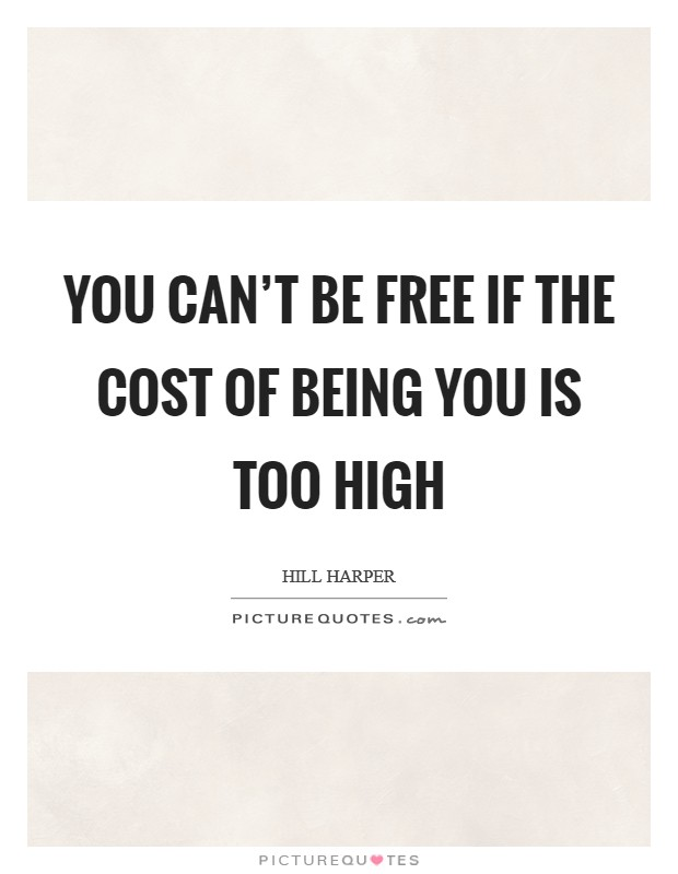 You can't be free if the cost of being you is too high Picture Quote #1