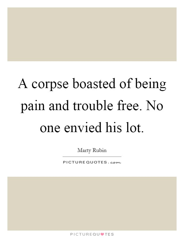 A corpse boasted of being pain and trouble free. No one envied his lot Picture Quote #1