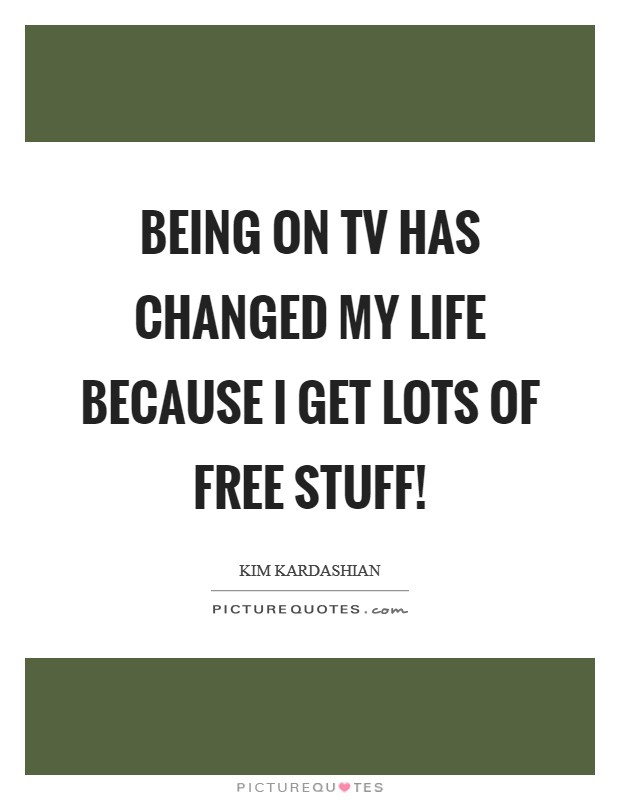 Being on TV has changed my life because I get lots of free stuff! Picture Quote #1