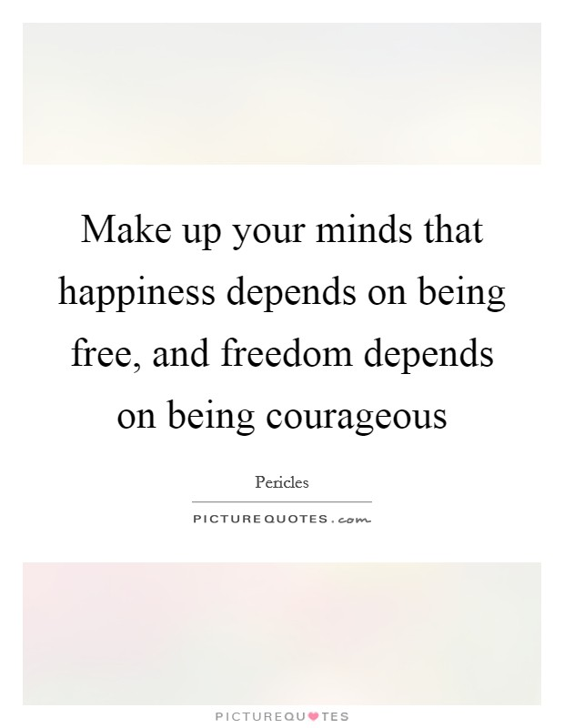 Make up your minds that happiness depends on being free, and freedom depends on being courageous Picture Quote #1