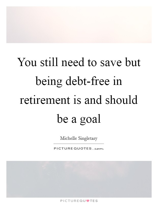 You still need to save but being debt-free in retirement is and should be a goal Picture Quote #1