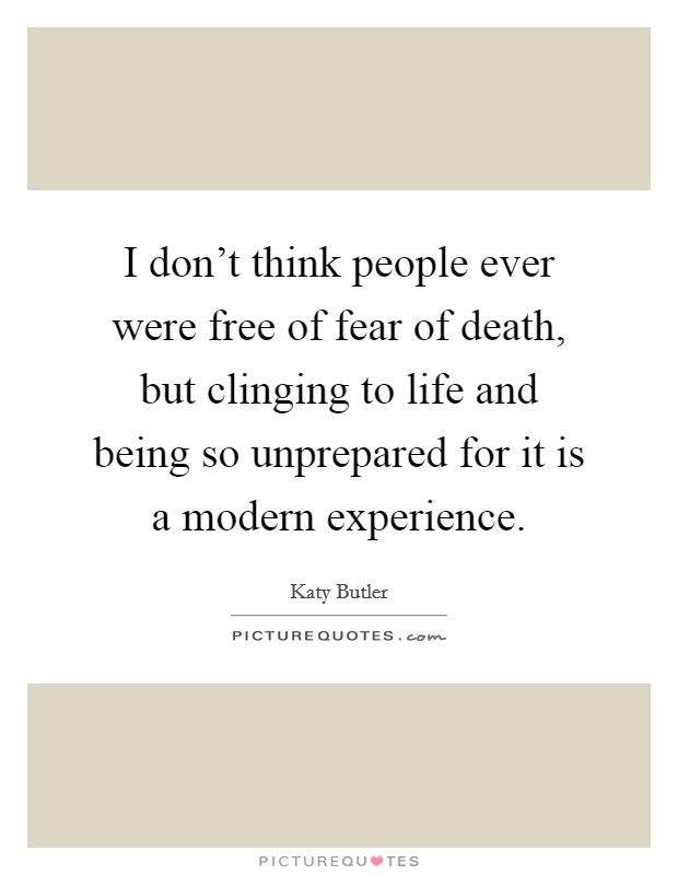 I don't think people ever were free of fear of death, but clinging to life and being so unprepared for it is a modern experience Picture Quote #1