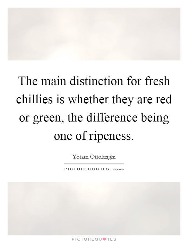 The main distinction for fresh chillies is whether they are red or green, the difference being one of ripeness Picture Quote #1