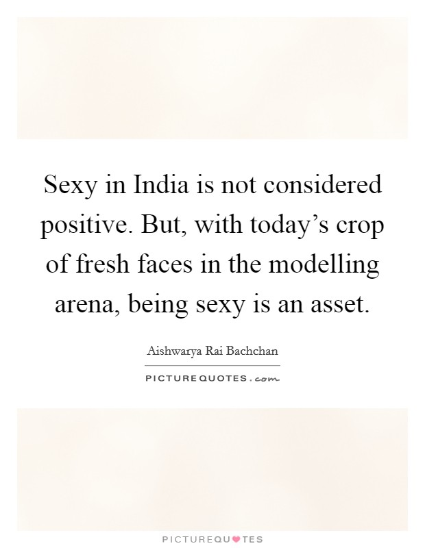 Sexy in India is not considered positive. But, with today's crop of fresh faces in the modelling arena, being sexy is an asset Picture Quote #1