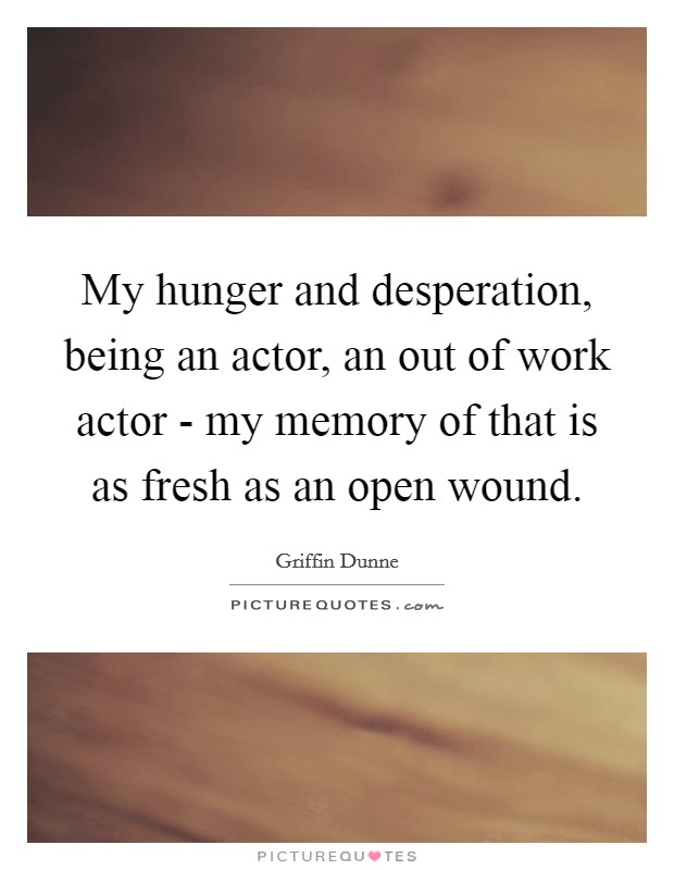 My hunger and desperation, being an actor, an out of work actor - my memory of that is as fresh as an open wound Picture Quote #1