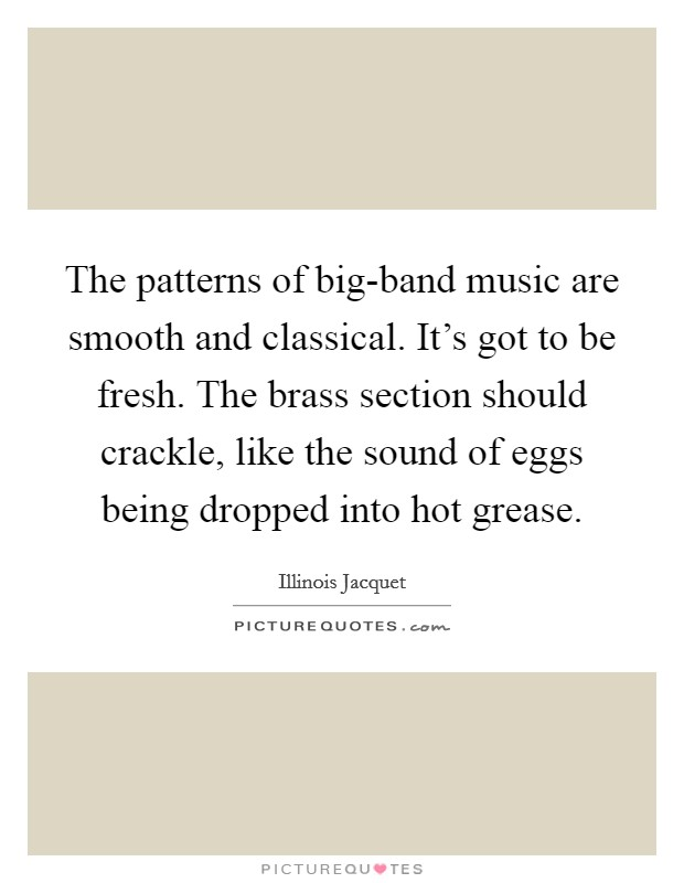 The patterns of big-band music are smooth and classical. It's got to be fresh. The brass section should crackle, like the sound of eggs being dropped into hot grease Picture Quote #1