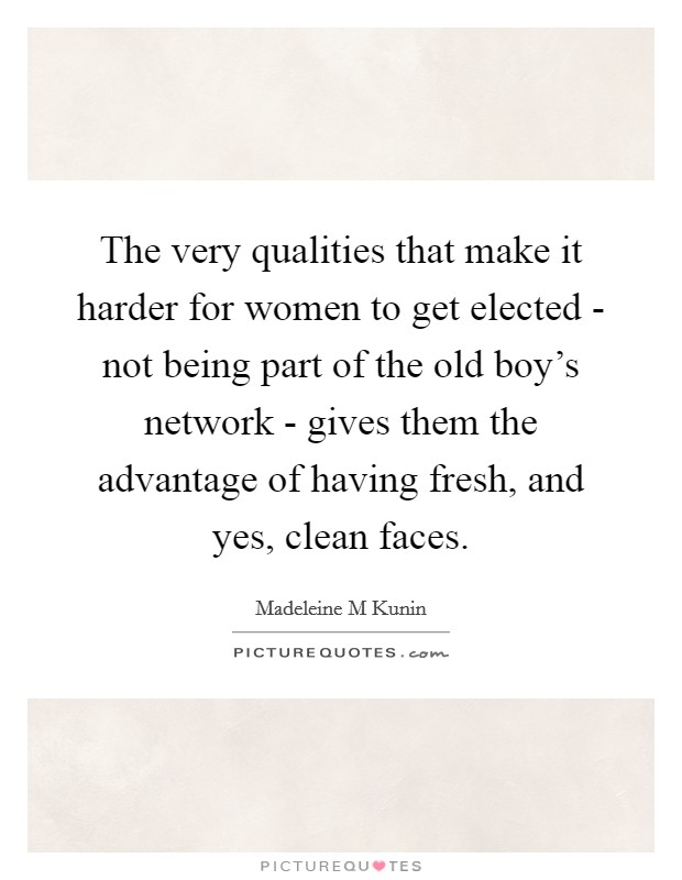 The very qualities that make it harder for women to get elected - not being part of the old boy's network - gives them the advantage of having fresh, and yes, clean faces Picture Quote #1