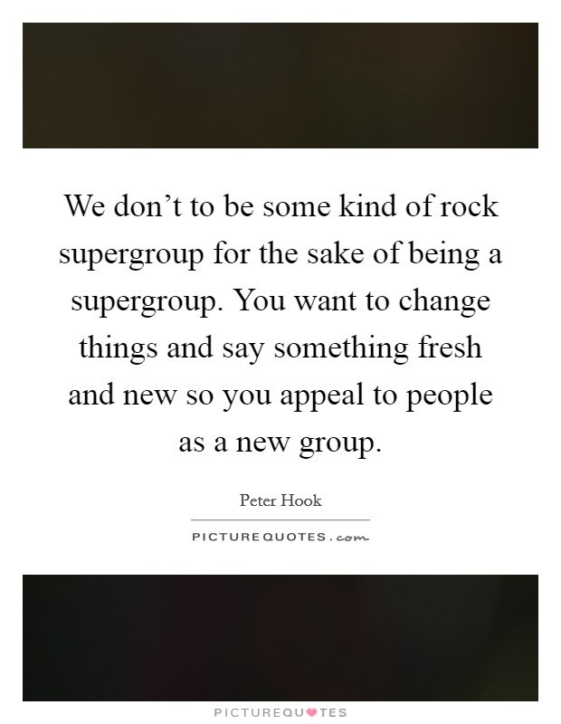 We don't to be some kind of rock supergroup for the sake of being a supergroup. You want to change things and say something fresh and new so you appeal to people as a new group Picture Quote #1