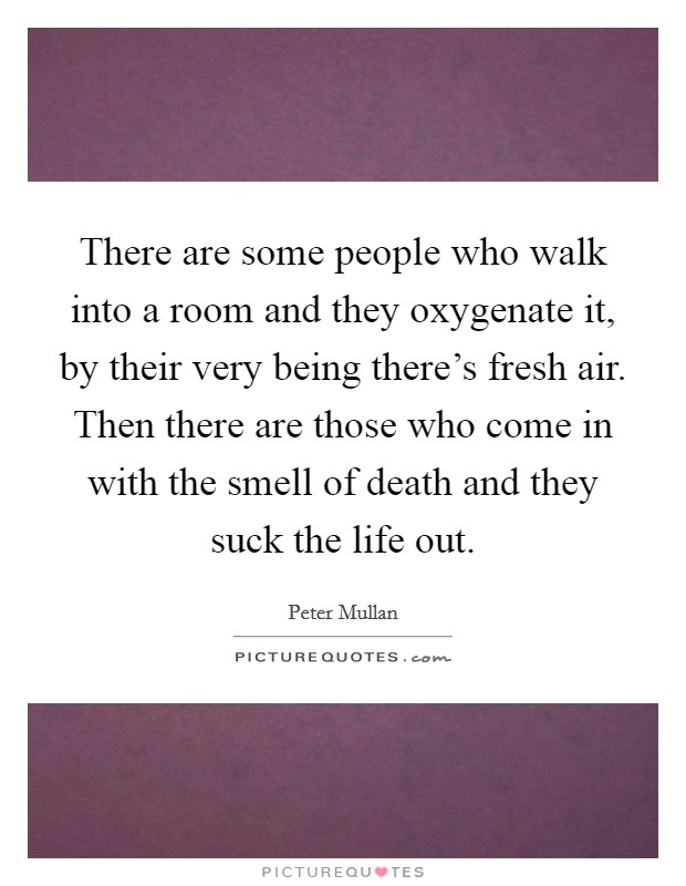 There are some people who walk into a room and they oxygenate it, by their very being there's fresh air. Then there are those who come in with the smell of death and they suck the life out Picture Quote #1