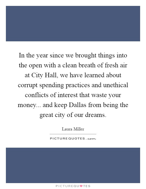 In the year since we brought things into the open with a clean breath of fresh air at City Hall, we have learned about corrupt spending practices and unethical conflicts of interest that waste your money... and keep Dallas from being the great city of our dreams Picture Quote #1