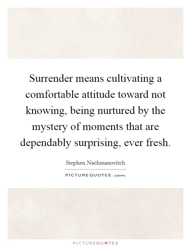 Surrender means cultivating a comfortable attitude toward not knowing, being nurtured by the mystery of moments that are dependably surprising, ever fresh Picture Quote #1