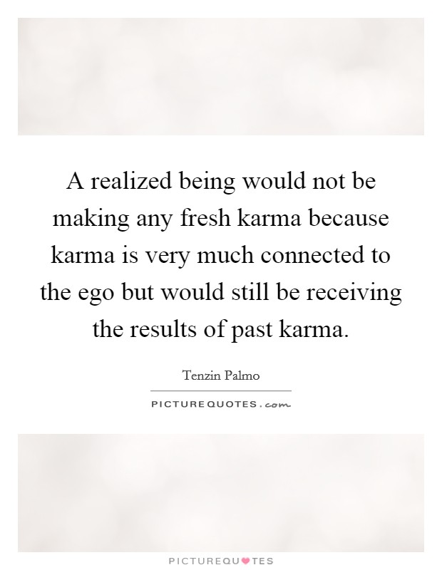 A realized being would not be making any fresh karma because karma is very much connected to the ego but would still be receiving the results of past karma Picture Quote #1