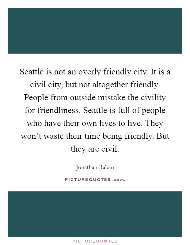 Seattle is not an overly friendly city. It is a civil city, but not altogether friendly. People from outside mistake the civility for friendliness. Seattle is full of people who have their own lives to live. They won't waste their time being friendly. But they are civil Picture Quote #1